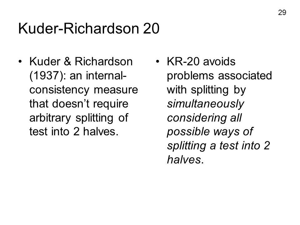 29 Kuder-Richardson 20 Kuder & Richardson (1937): an internal- consistency measure that doesn't require arbitrary splitting of test into 2 halves. KR-