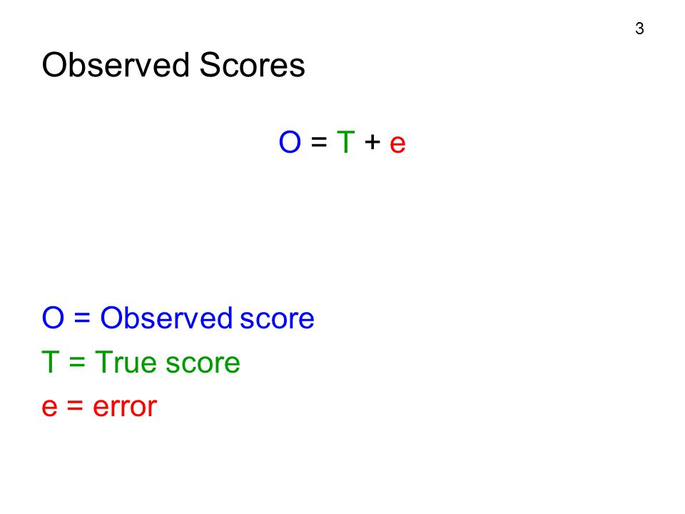 3 Observed Scores O = T + e O = Observed score T = True score e = error