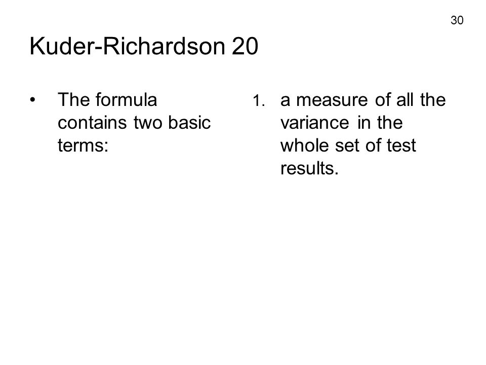 30 Kuder-Richardson 20 The formula contains two basic terms: 1. a measure of all the variance in the whole set of test results.