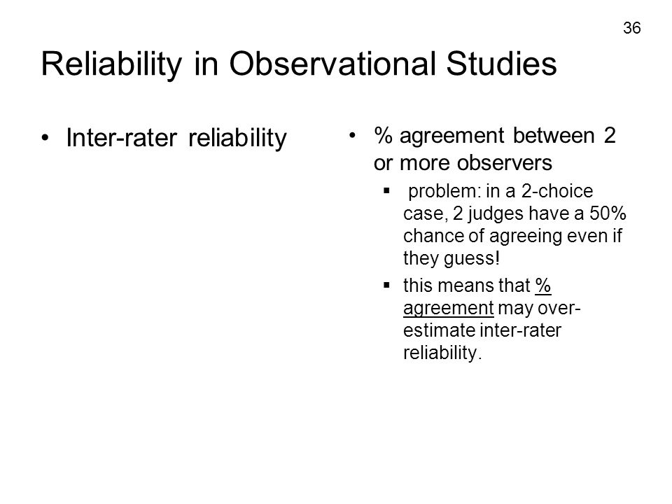 36 Reliability in Observational Studies Inter-rater reliability % agreement between 2 or more observers  problem: in a 2-choice case, 2 judges have a