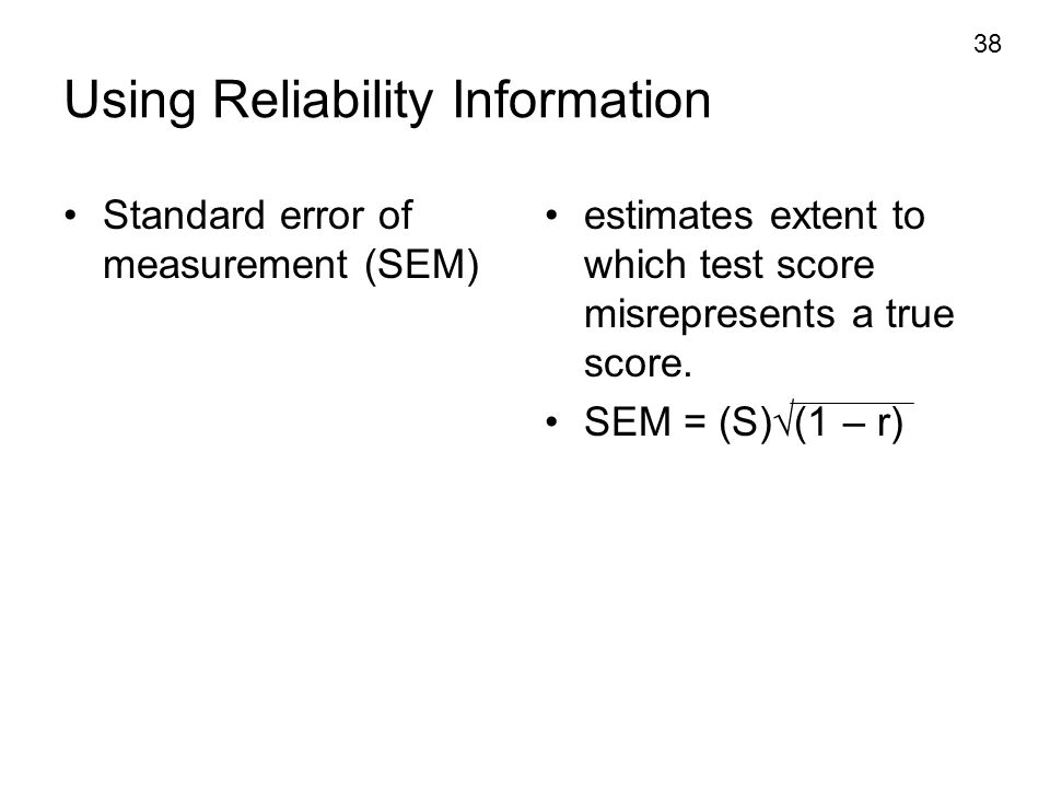 38 Using Reliability Information Standard error of measurement (SEM) estimates extent to which test score misrepresents a true score. SEM = (S)  (1 –