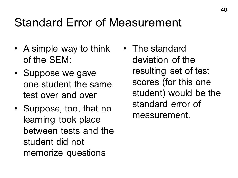40 Standard Error of Measurement A simple way to think of the SEM: Suppose we gave one student the same test over and over Suppose, too, that no learn