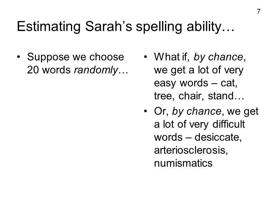 7 Estimating Sarah's spelling ability… Suppose we choose 20 words randomly… What if, by chance, we get a lot of very easy words – cat, tree, chair, st