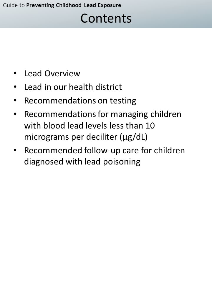 Lead Overview Lead in our health district Recommendations on testing Recommendations for managing children with blood lead levels less than 10 micrograms per deciliter (μg/dL) Recommended follow-up care for children diagnosed with lead poisoning Guide to Preventing Childhood Lead Exposure Contents