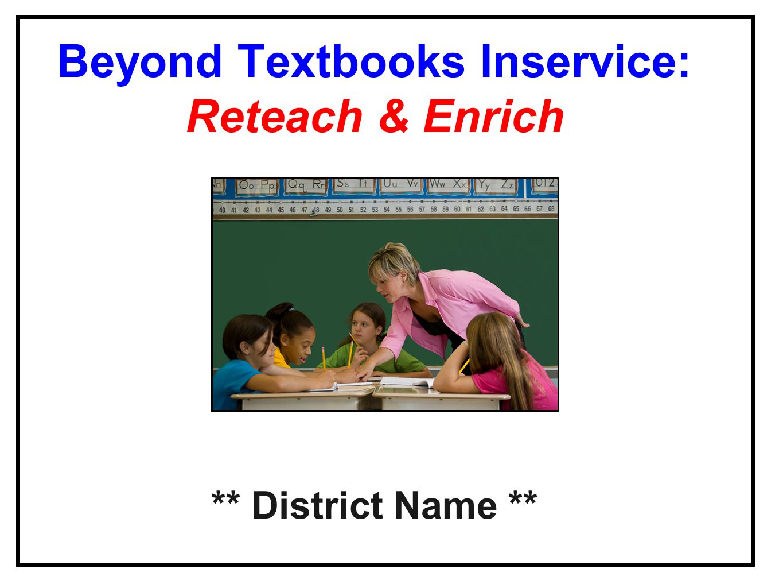Beyond Textbooks Inservice: Reteach & Enrich ** District Name **