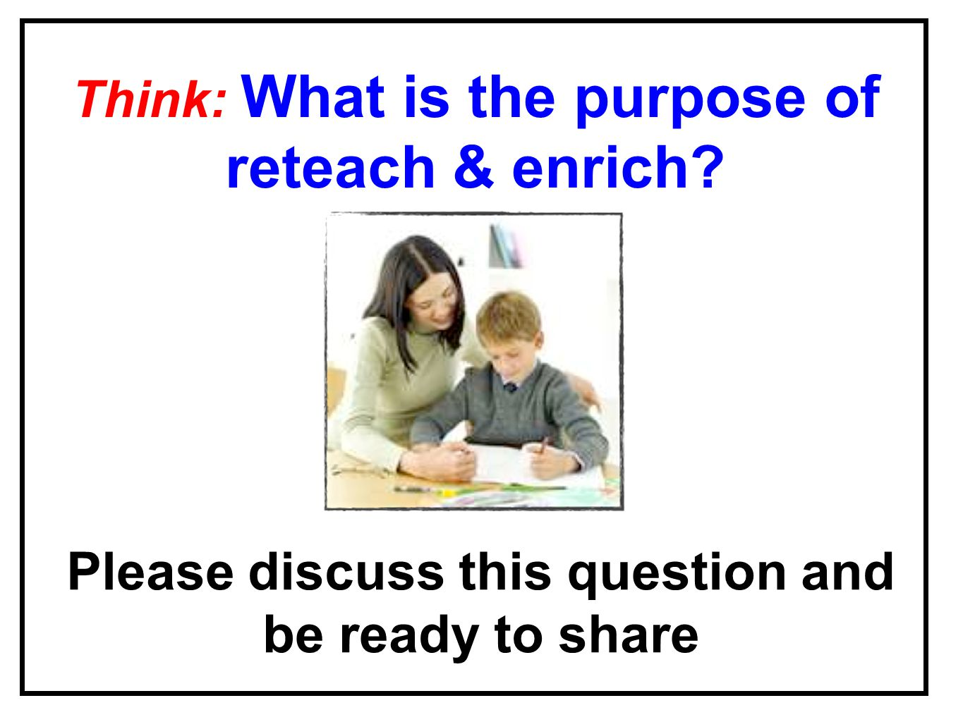 Please discuss this question and be ready to share Think: What is the purpose of reteach & enrich?