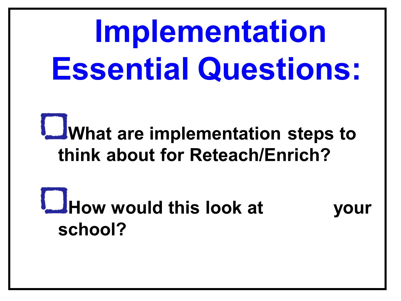 Implementation Essential Questions: What are implementation steps to think about for Reteach/Enrich? How would this look at your school?