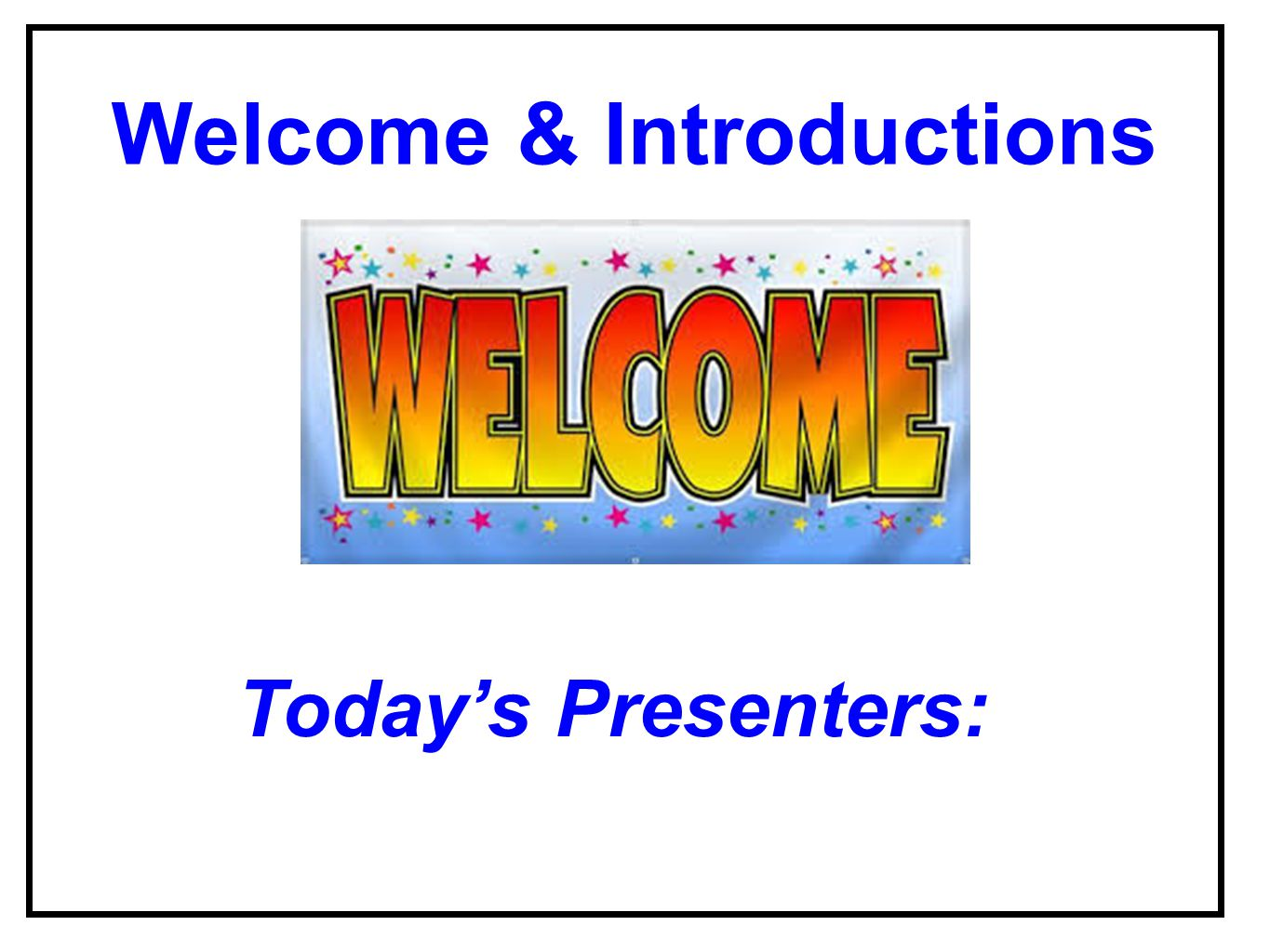 Welcome & Introductions Today's Presenters: