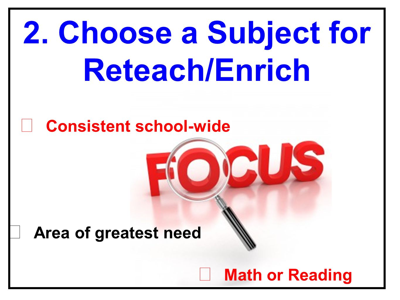 ★ Math or Reading ★ Consistent school-wide 2. Choose a Subject for Reteach/Enrich ★ Area of greatest need