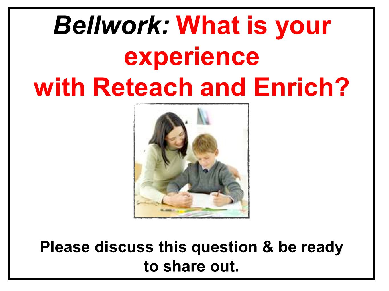 Please discuss this question & be ready to share out. Bellwork: What is your experience with Reteach and Enrich?