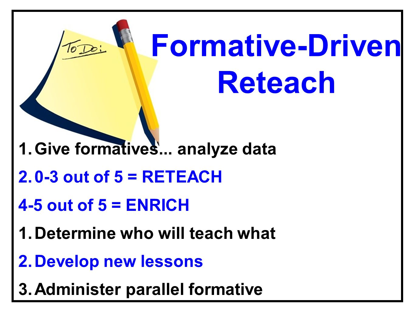 Formative-Driven Reteach 1.Give formatives... analyze data 2.0-3 out of 5 = RETEACH 4-5 out of 5 = ENRICH 1.Determine who will teach what 2.Develop ne