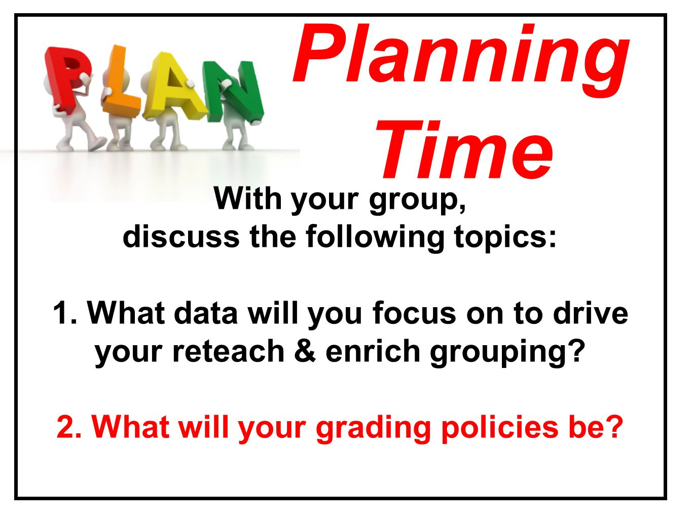 With your group, discuss the following topics: 1. What data will you focus on to drive your reteach & enrich grouping? 2. What will your grading polic