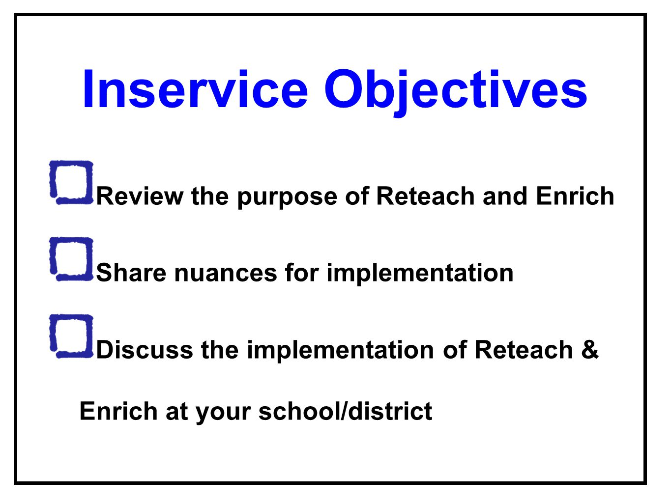 Inservice Objectives Review the purpose of Reteach and Enrich Share nuances for implementation Discuss the implementation of Reteach & Enrich at your