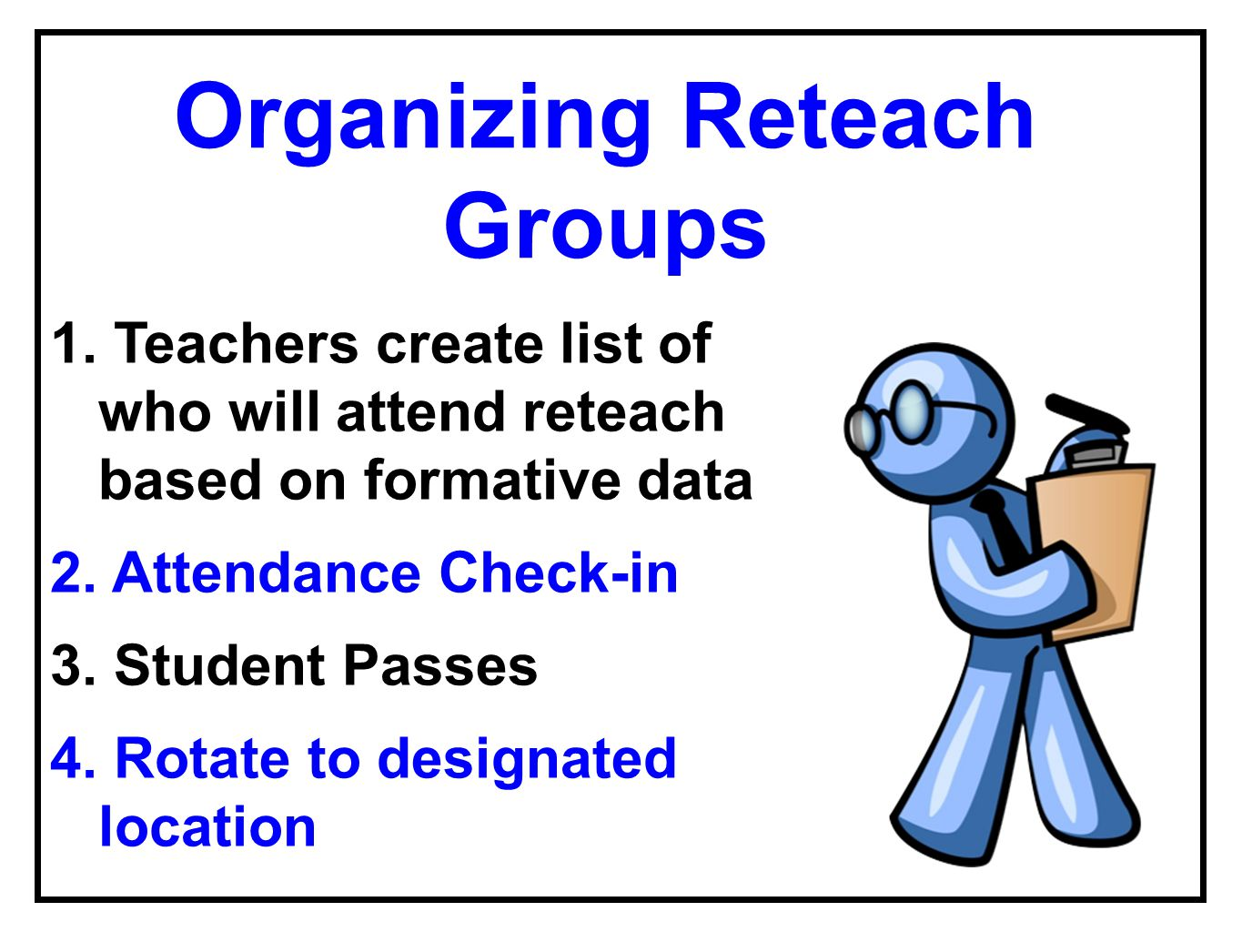 Organizing Reteach Groups 1. Teachers create list of who will attend reteach based on formative data 2. Attendance Check-in 3. Student Passes 4. Rotat