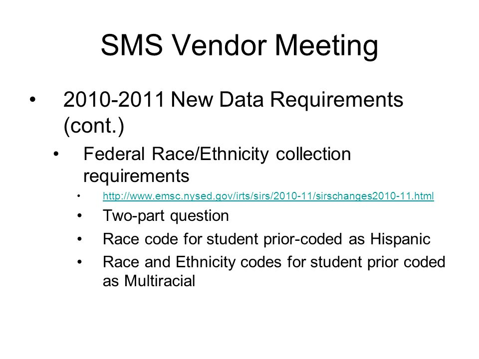 2010-2011 New Data Requirements (cont.) Federal Race/Ethnicity collection requirements http://www.emsc.nysed.gov/irts/sirs/2010-11/sirschanges2010-11.html Two-part question Race code for student prior-coded as Hispanic Race and Ethnicity codes for student prior coded as Multiracial SMS Vendor Meeting