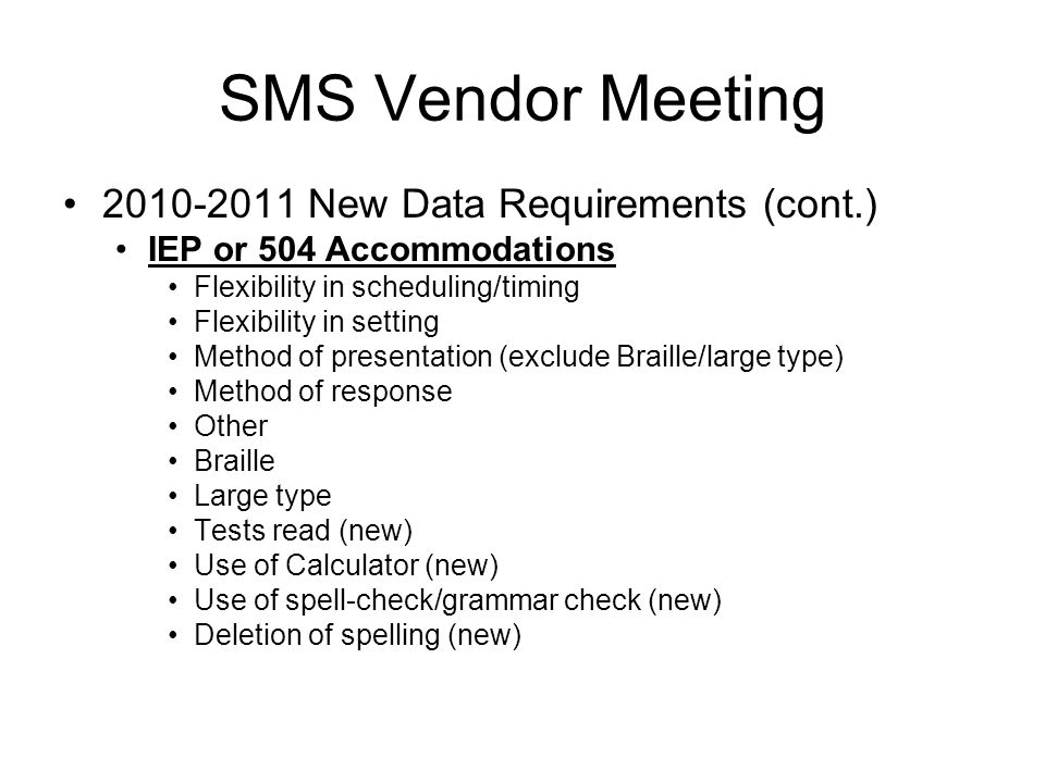 2010-2011 New Data Requirements (cont.) IEP or 504 Accommodations Flexibility in scheduling/timing Flexibility in setting Method of presentation (exclude Braille/large type) Method of response Other Braille Large type Tests read (new) Use of Calculator (new) Use of spell-check/grammar check (new) Deletion of spelling (new) SMS Vendor Meeting
