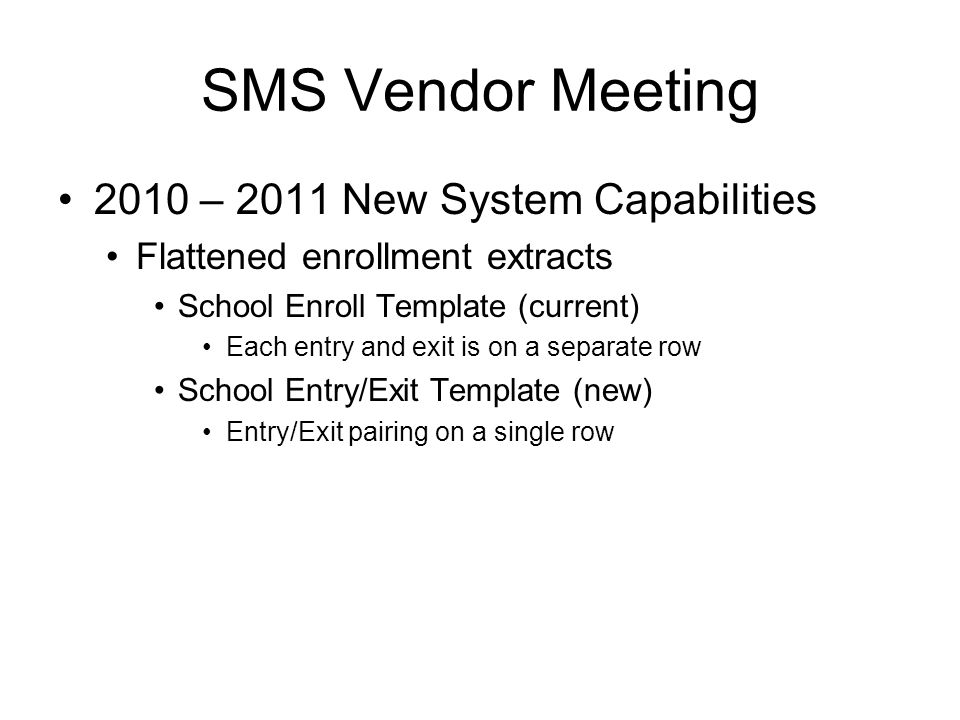 2010 – 2011 New System Capabilities Flattened enrollment extracts School Enroll Template (current) Each entry and exit is on a separate row School Entry/Exit Template (new) Entry/Exit pairing on a single row SMS Vendor Meeting