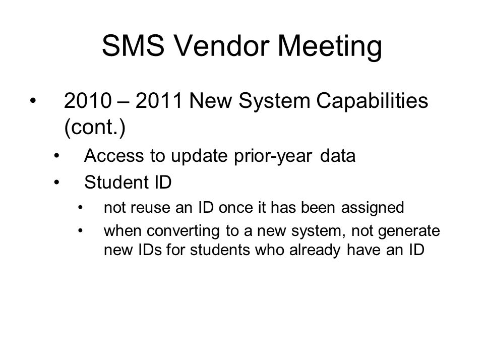 2010 – 2011 New System Capabilities (cont.) Access to update prior-year data Student ID not reuse an ID once it has been assigned when converting to a new system, not generate new IDs for students who already have an ID SMS Vendor Meeting
