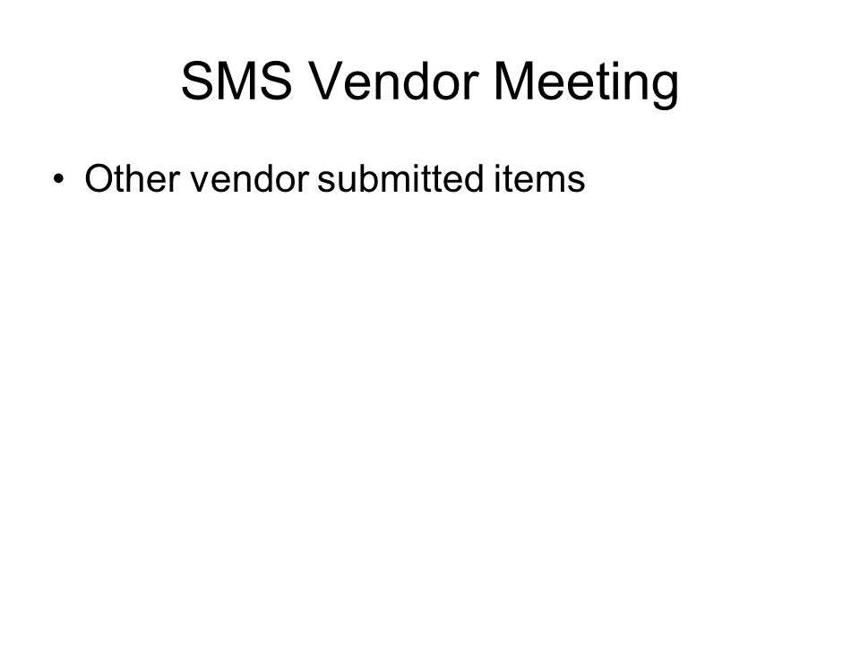 Other vendor submitted items SMS Vendor Meeting