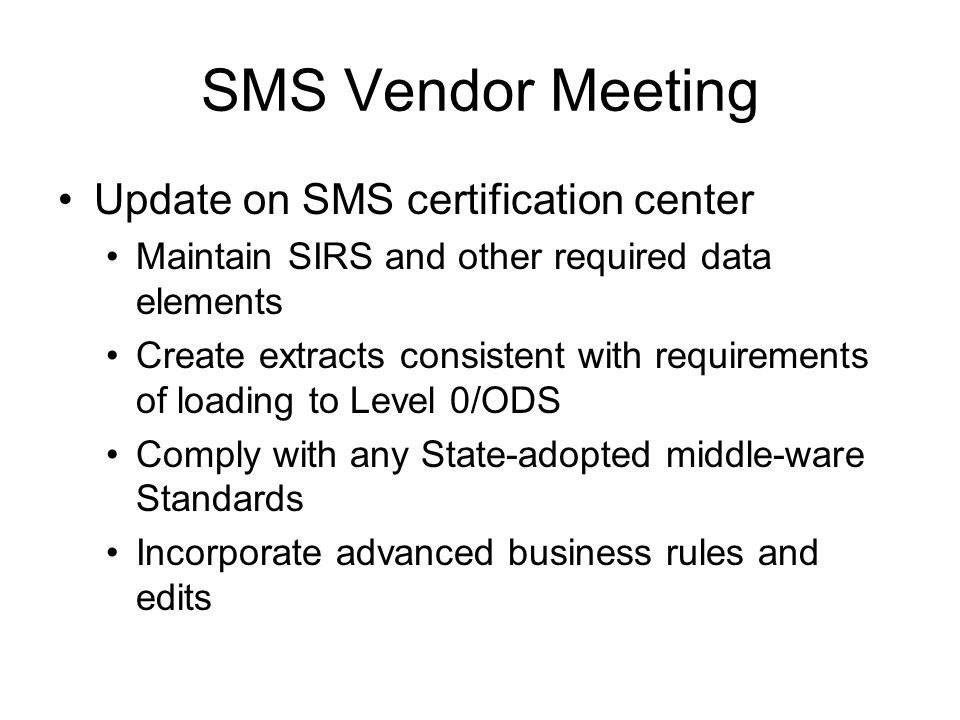 SMS Vendor Meeting Update on SMS certification center Maintain SIRS and other required data elements Create extracts consistent with requirements of loading to Level 0/ODS Comply with any State-adopted middle-ware Standards Incorporate advanced business rules and edits