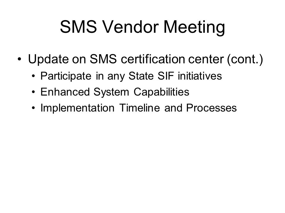 SMS Vendor Meeting Update on SMS certification center (cont.) Participate in any State SIF initiatives Enhanced System Capabilities Implementation Timeline and Processes