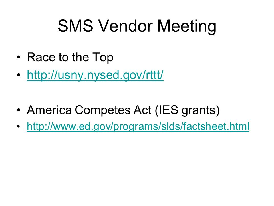 Race to the Top http://usny.nysed.gov/rttt/ America Competes Act (IES grants) http://www.ed.gov/programs/slds/factsheet.html SMS Vendor Meeting