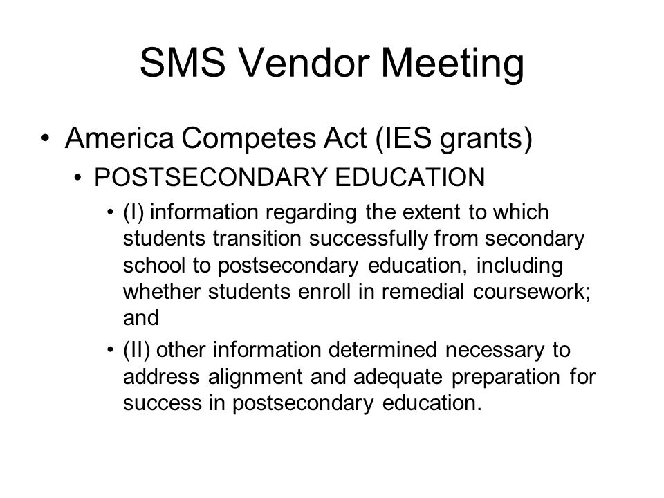 America Competes Act (IES grants) POSTSECONDARY EDUCATION (I) information regarding the extent to which students transition successfully from secondary school to postsecondary education, including whether students enroll in remedial coursework; and (II) other information determined necessary to address alignment and adequate preparation for success in postsecondary education.