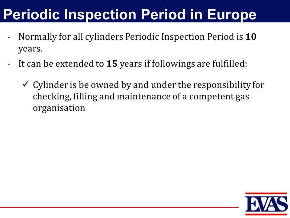 -Normally for all cylinders Periodic Inspection Period is 10 years. -It can be extended to 15 years if followings are fulfilled: Cylinder is be owned