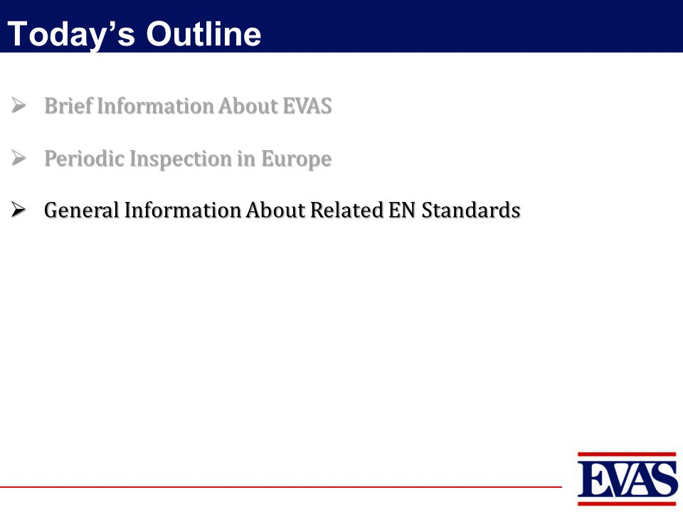 Today's Outline  Brief Information About EVAS  Periodic Inspection in Europe  General Information About Related EN Standards