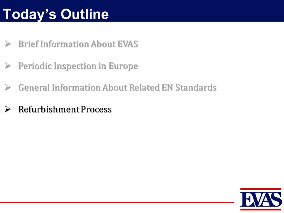 Today's Outline  Brief Information About EVAS  Periodic Inspection in Europe  General Information About Related EN Standards  Refurbishment Proces