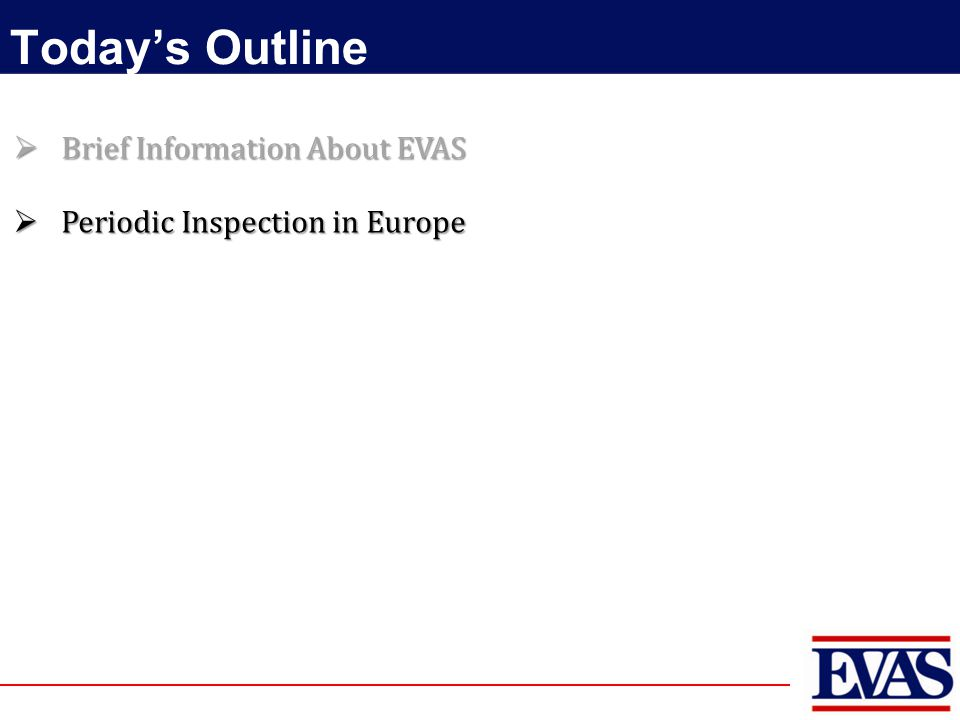 Today's Outline  Brief Information About EVAS  Periodic Inspection in Europe