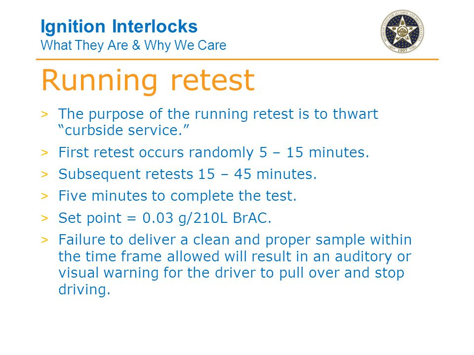 Ignition Interlocks What They Are & Why We Care > The purpose of the running retest is to thwart curbside service. > First retest occurs randomly 5 – 15 minutes.