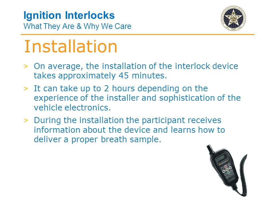 Ignition Interlocks What They Are & Why We Care Installation > On average, the installation of the interlock device takes approximately 45 minutes.