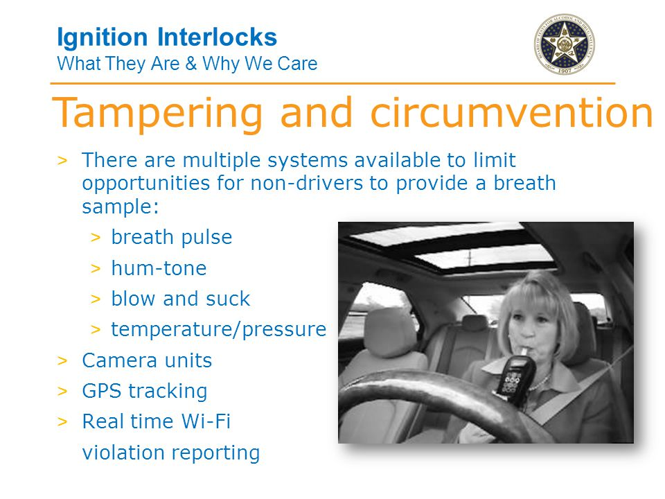 Tampering and circumvention Ignition Interlocks What They Are & Why We Care > There are multiple systems available to limit opportunities for non-drivers to provide a breath sample: > breath pulse > hum-tone > blow and suck > temperature/pressure > Camera units > GPS tracking > Real time Wi-Fi violation reporting