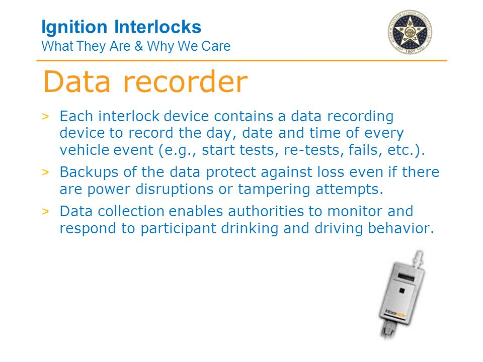 Ignition Interlocks What They Are & Why We Care > Each interlock device contains a data recording device to record the day, date and time of every vehicle event (e.g., start tests, re-tests, fails, etc.).