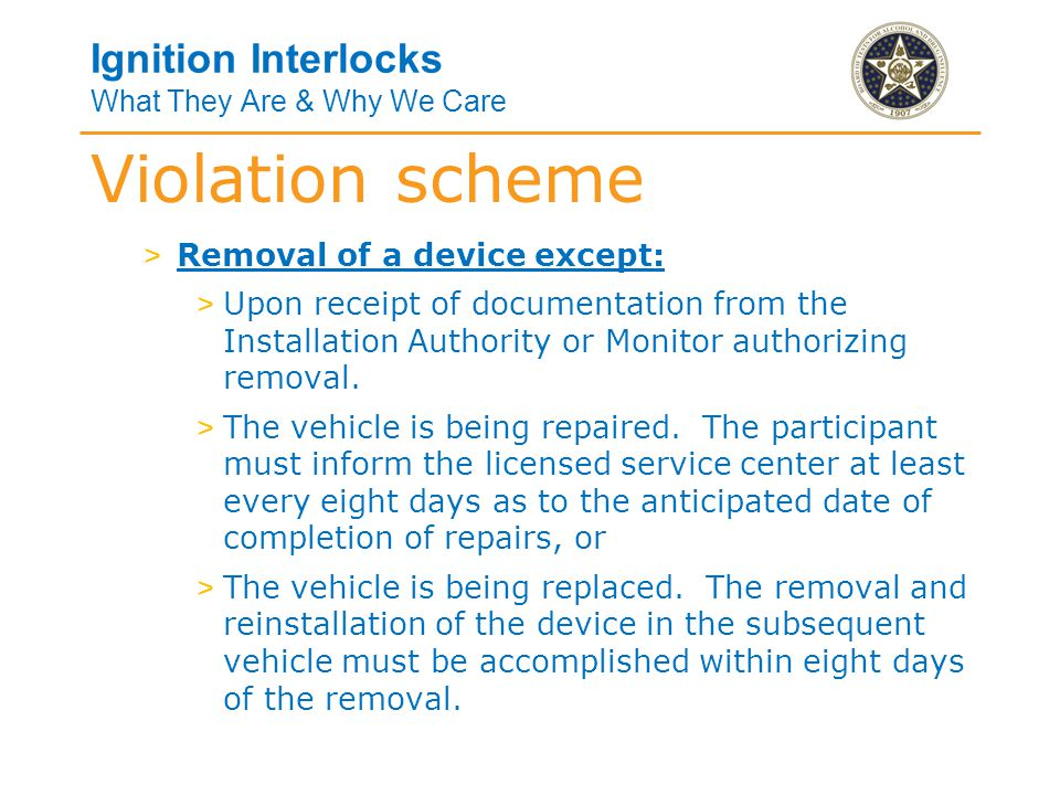Ignition Interlocks What They Are & Why We Care > Removal of a device except: > Upon receipt of documentation from the Installation Authority or Monitor authorizing removal.