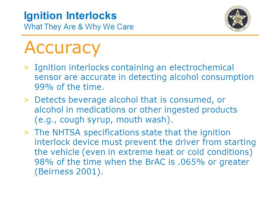 Ignition Interlocks What They Are & Why We Care > Ignition interlocks containing an electrochemical sensor are accurate in detecting alcohol consumption 99% of the time.