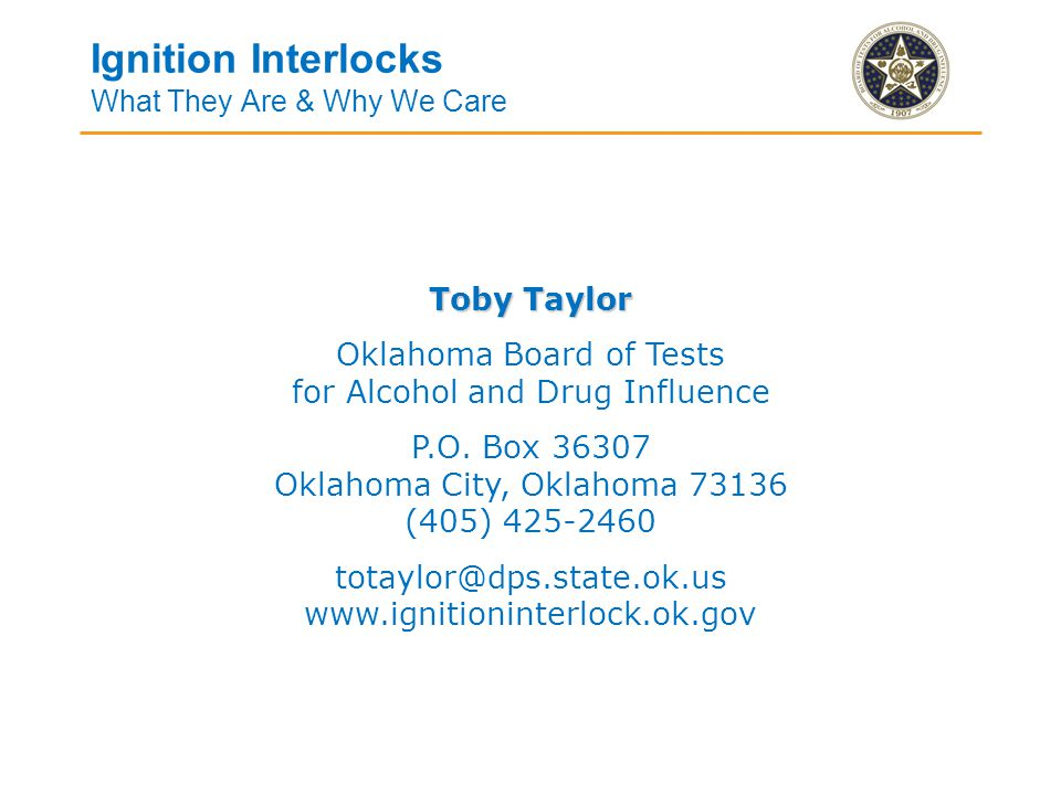 Ignition Interlocks What They Are & Why We Care Toby Taylor Oklahoma Board of Tests for Alcohol and Drug Influence P.O.