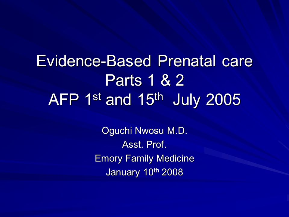 Evidence-Based Prenatal care Parts 1 & 2 AFP 1 st and 15 th July 2005 Oguchi Nwosu M.D.