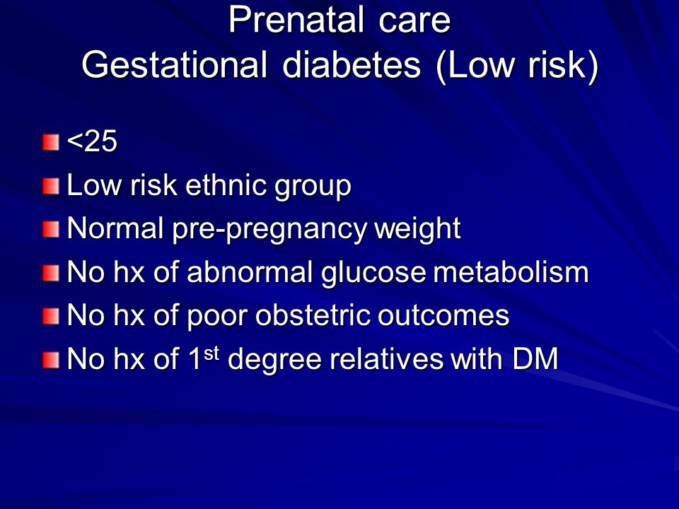 Prenatal care Gestational diabetes (Low risk) <25 Low risk ethnic group Normal pre-pregnancy weight No hx of abnormal glucose metabolism No hx of poor obstetric outcomes No hx of 1 st degree relatives with DM