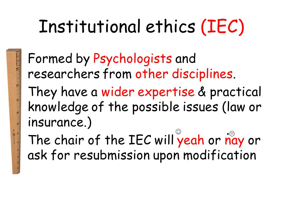 Institutional ethics (IEC) Formed by Psychologists and researchers from other disciplines.