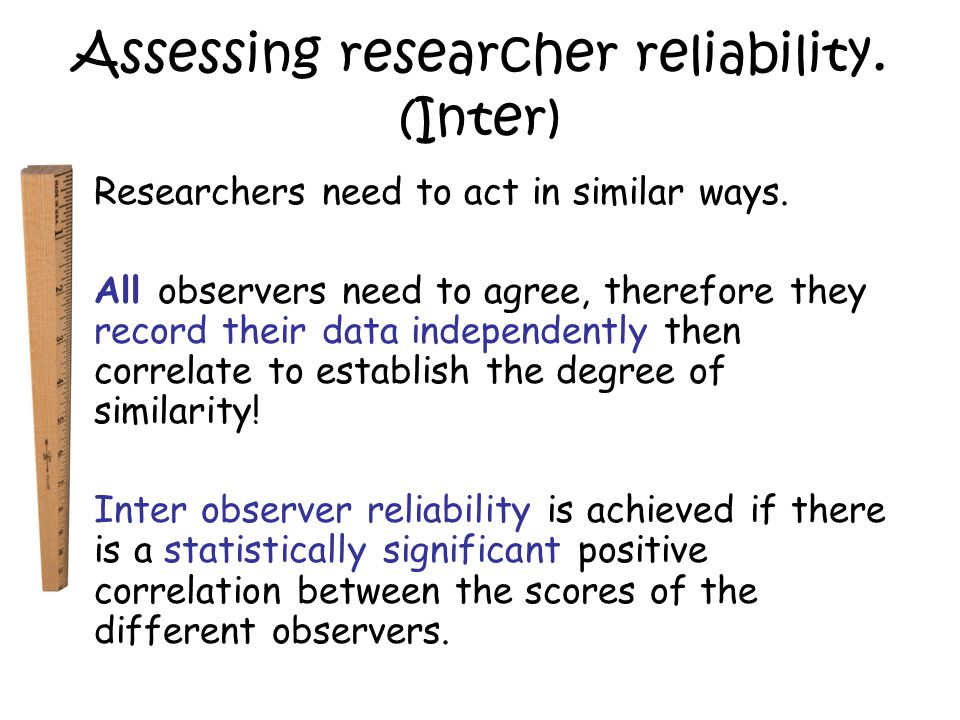 Improving researcher reliability Variability brings about extraneous variables so it is important to ensure high intra-inter research reliability by: Careful design of a study- E.g.