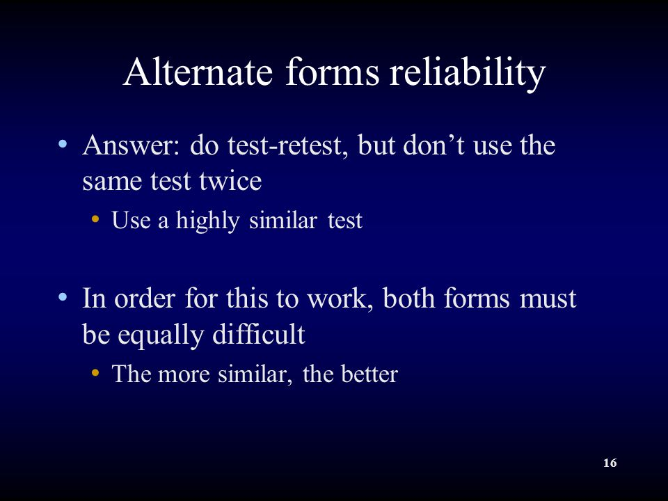 16 Alternate forms reliability Answer: do test-retest, but don't use the same test twice Use a highly similar test In order for this to work, both forms must be equally difficult The more similar, the better