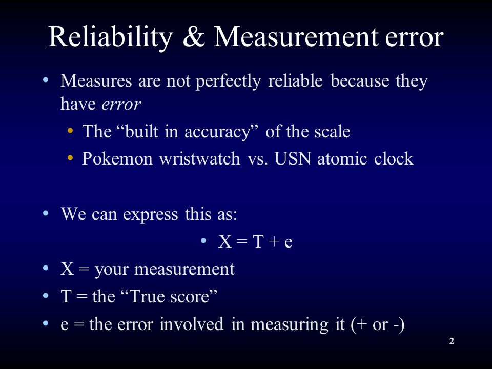 2 Reliability & Measurement error Measures are not perfectly reliable because they have error The built in accuracy of the scale Pokemon wristwatch vs.