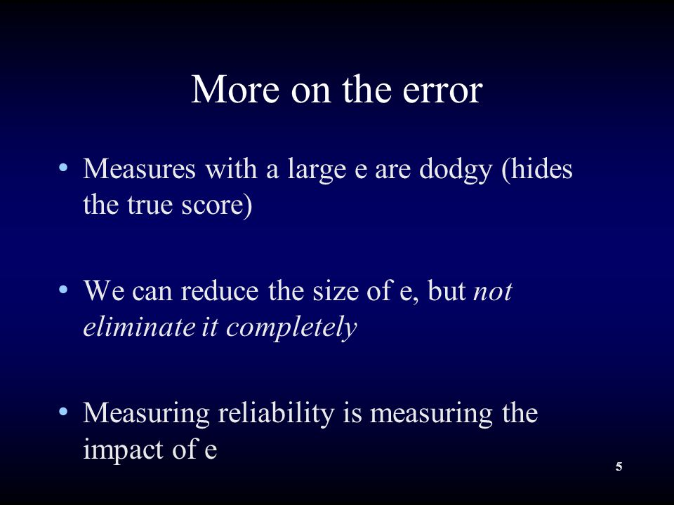 5 More on the error Measures with a large e are dodgy (hides the true score) We can reduce the size of e, but not eliminate it completely Measuring reliability is measuring the impact of e