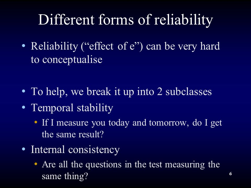 6 Different forms of reliability Reliability ( effect of e ) can be very hard to conceptualise To help, we break it up into 2 subclasses Temporal stability If I measure you today and tomorrow, do I get the same result.