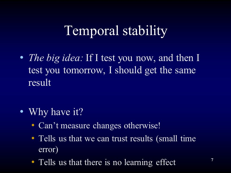 7 Temporal stability The big idea: If I test you now, and then I test you tomorrow, I should get the same result Why have it.