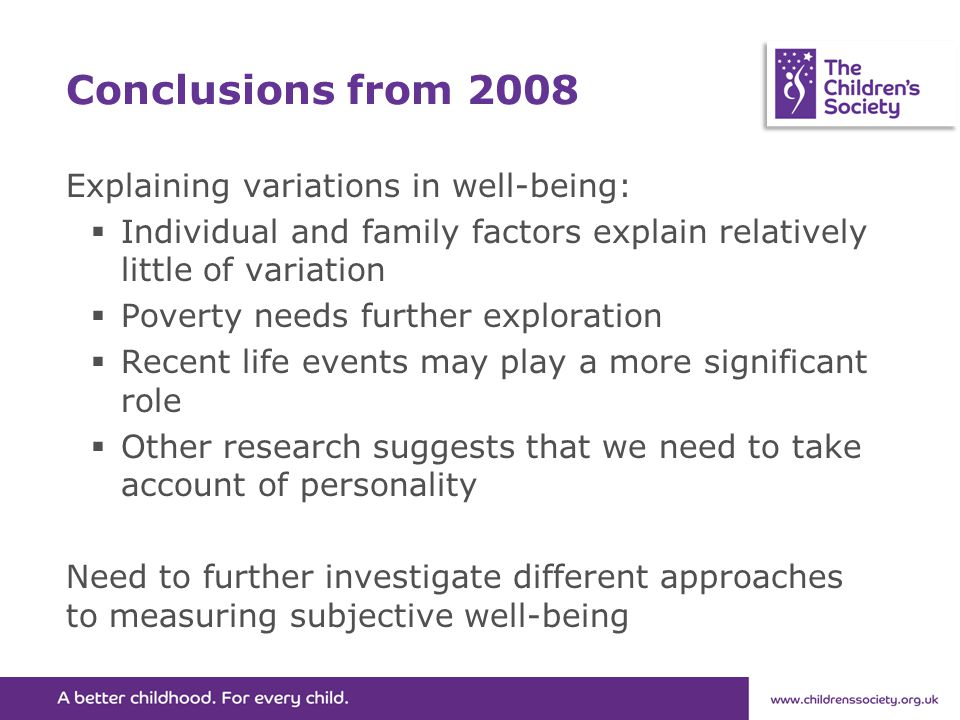 Conclusions from 2008 Explaining variations in well-being:  Individual and family factors explain relatively little of variation  Poverty needs further exploration  Recent life events may play a more significant role  Other research suggests that we need to take account of personality Need to further investigate different approaches to measuring subjective well-being