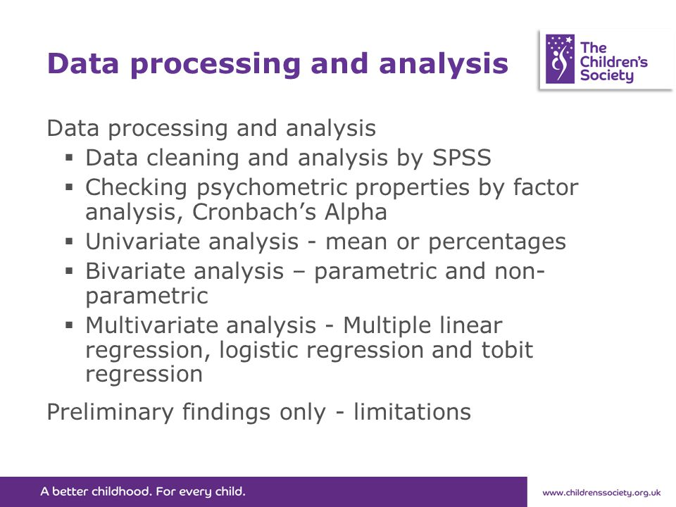Data processing and analysis  Data cleaning and analysis by SPSS  Checking psychometric properties by factor analysis, Cronbach's Alpha  Univariate analysis - mean or percentages  Bivariate analysis – parametric and non- parametric  Multivariate analysis - Multiple linear regression, logistic regression and tobit regression Preliminary findings only - limitations