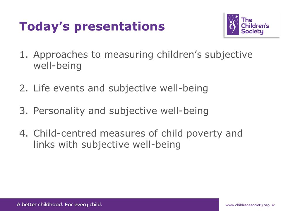 Today's presentations 1.Approaches to measuring children's subjective well-being 2.Life events and subjective well-being 3.Personality and subjective well-being 4.Child-centred measures of child poverty and links with subjective well-being